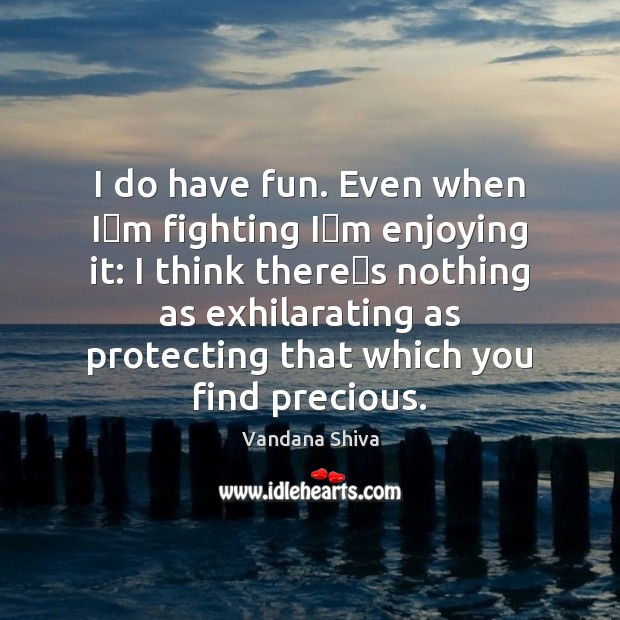 I do have fun. Even when I'm fighting I'm enjoying Vandana Shiva Picture Quote