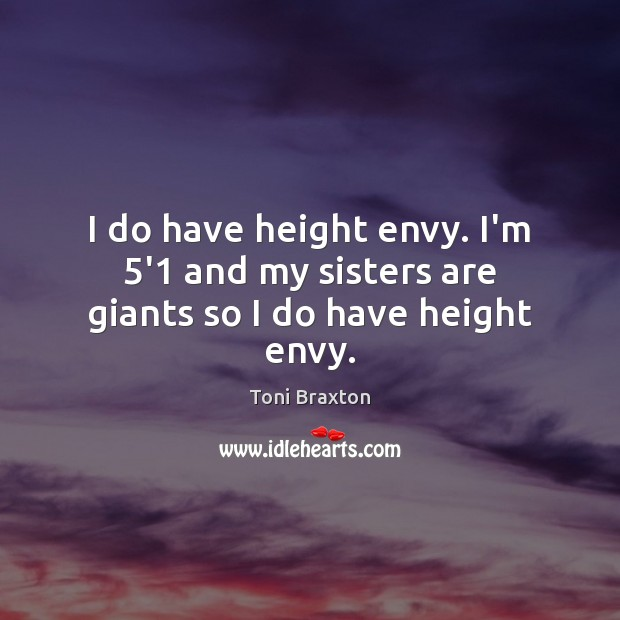 I do have height envy. I'm 5'1 and my sisters are giants so I do have height envy. Image