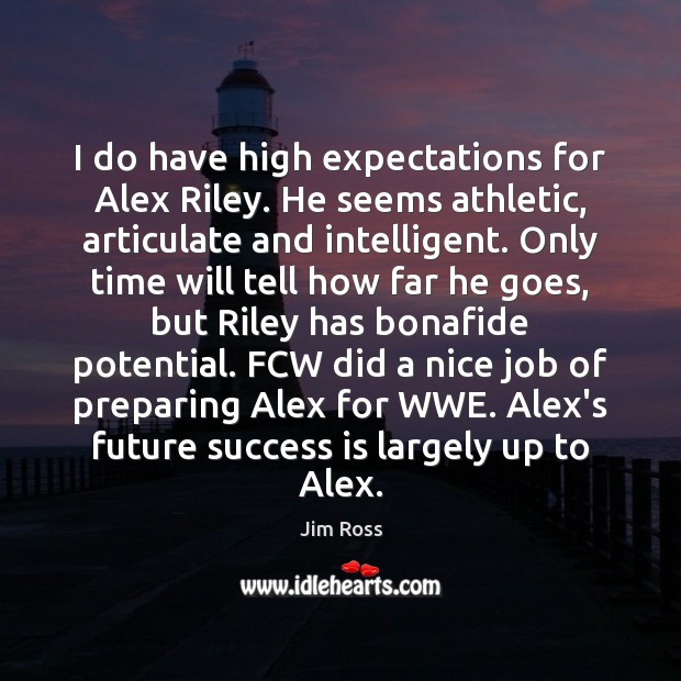 I do have high expectations for Alex Riley. He seems athletic, articulate Image