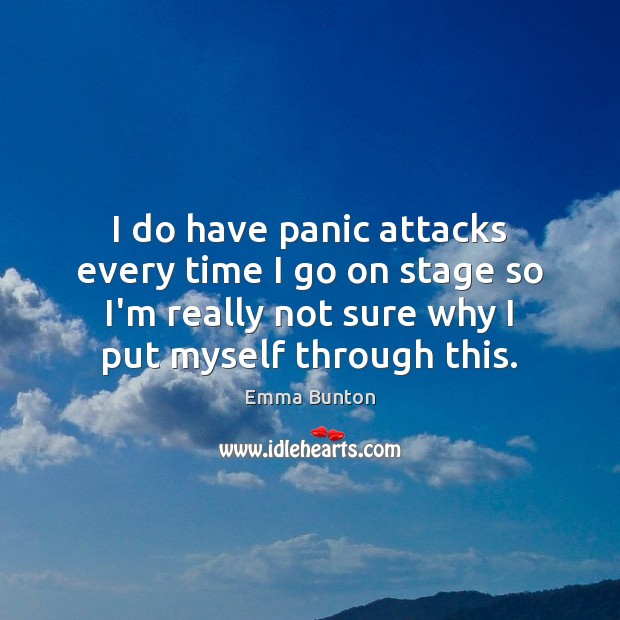 I do have panic attacks every time I go on stage so Emma Bunton Picture Quote