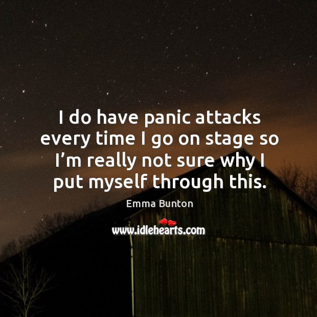I do have panic attacks every time I go on stage so I'm really not sure why I put myself through this. Emma Bunton Picture Quote