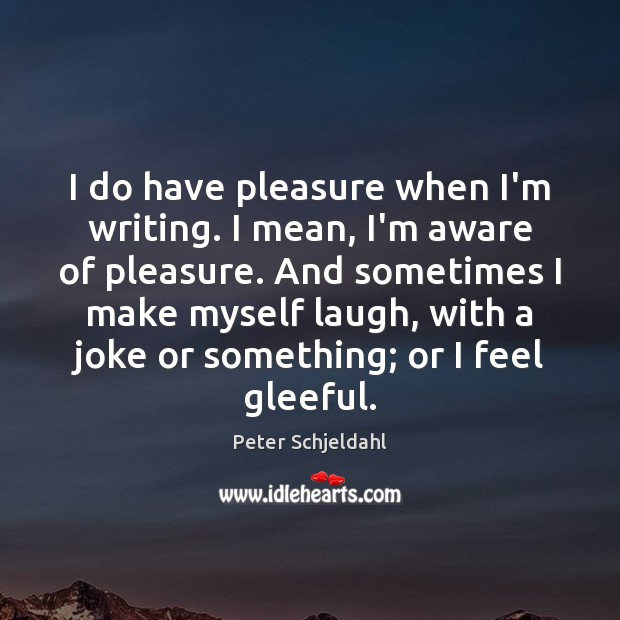 I do have pleasure when I'm writing. I mean, I'm aware of Peter Schjeldahl Picture Quote