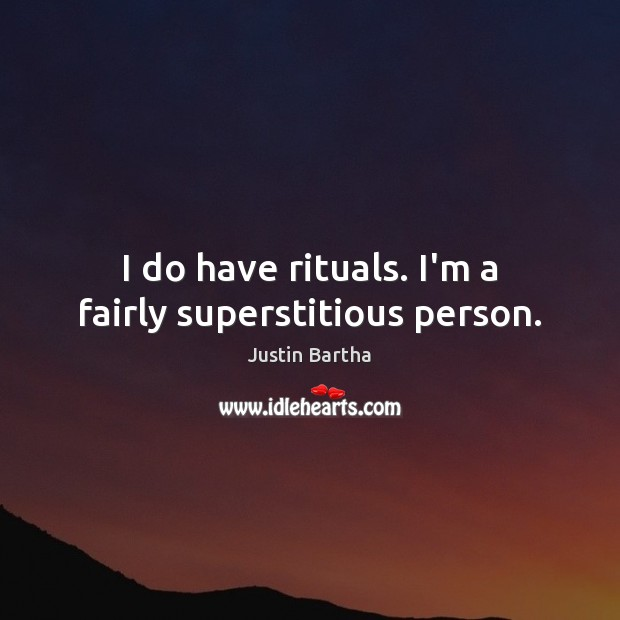 I do have rituals. I'm a fairly superstitious person. Image