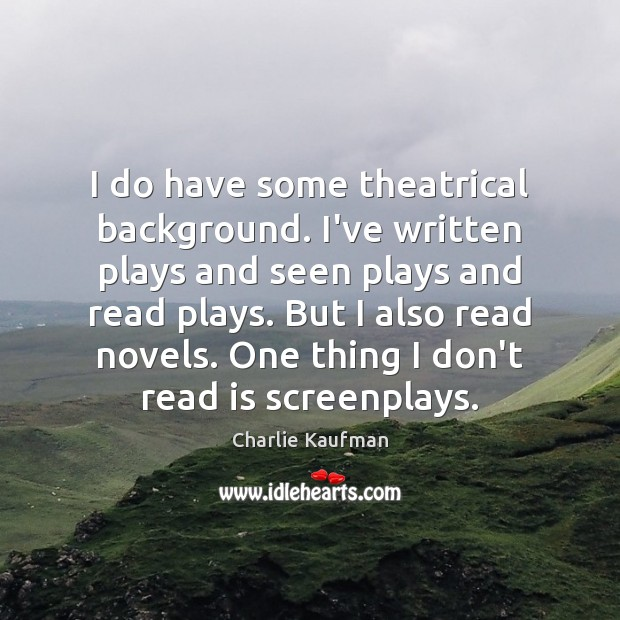 I do have some theatrical background. I've written plays and seen plays Image