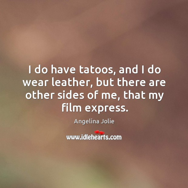 I do have tatoos, and I do wear leather, but there are other sides of me, that my film express. Image