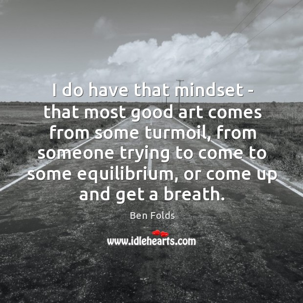 I do have that mindset – that most good art comes from Ben Folds Picture Quote
