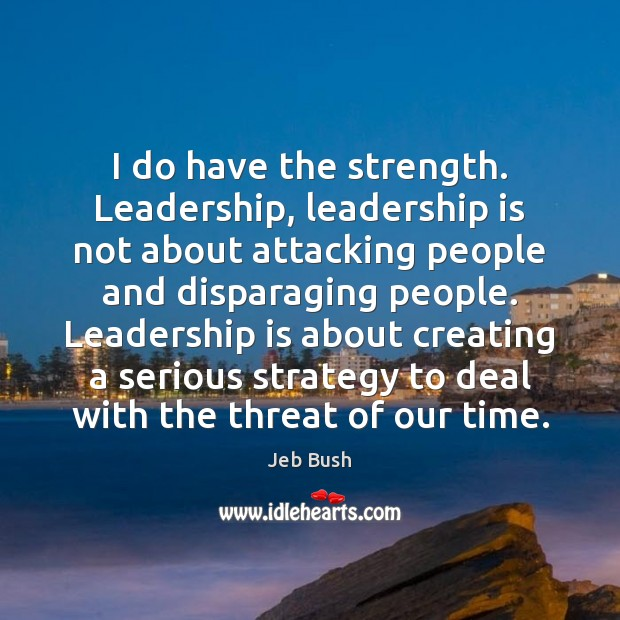 I do have the strength. Leadership, leadership is not about attacking people Jeb Bush Picture Quote