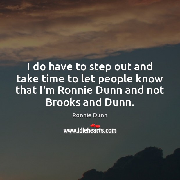 I do have to step out and take time to let people Ronnie Dunn Picture Quote