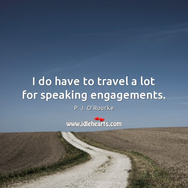 Image, I do have to travel a lot for speaking engagements.