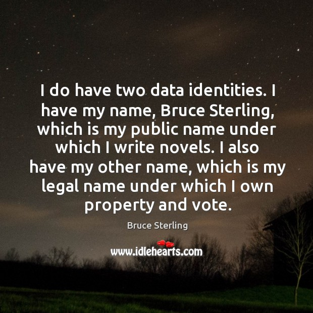 I do have two data identities. I have my name, bruce sterling, which is my public name Bruce Sterling Picture Quote