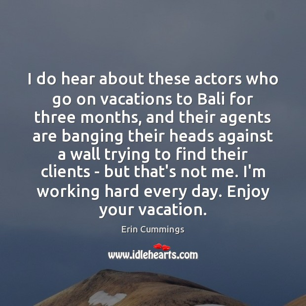 Image, I do hear about these actors who go on vacations to Bali