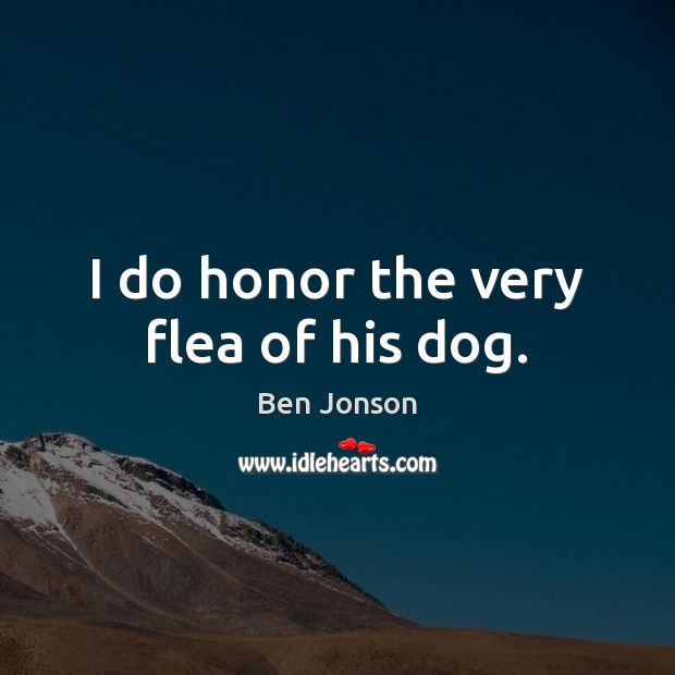 I do honor the very flea of his dog. Image