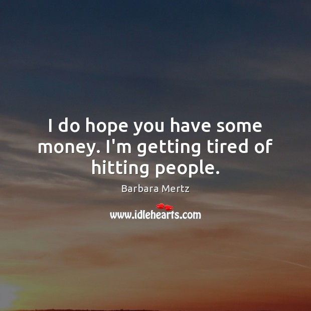 I do hope you have some money. I'm getting tired of hitting people. Image