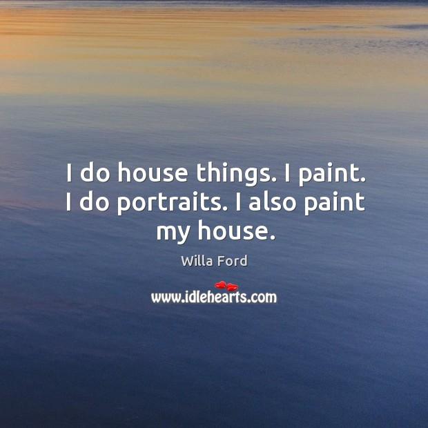 I do house things. I paint. I do portraits. I also paint my house. Image