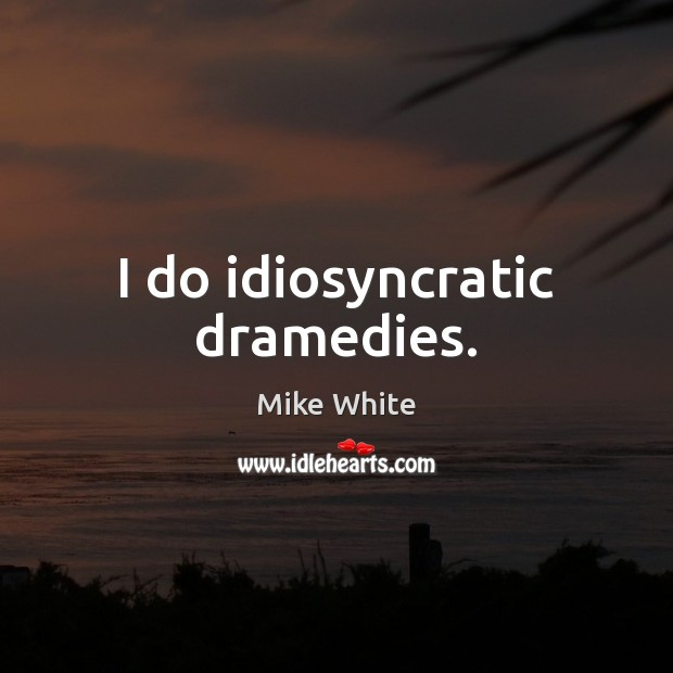 I do idiosyncratic dramedies. Mike White Picture Quote