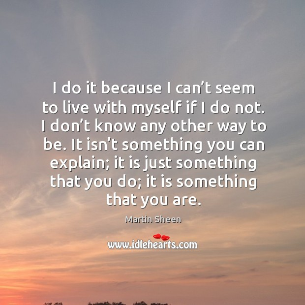 I do it because I can't seem to live with myself if I do not. I don't know any other way to be. Martin Sheen Picture Quote