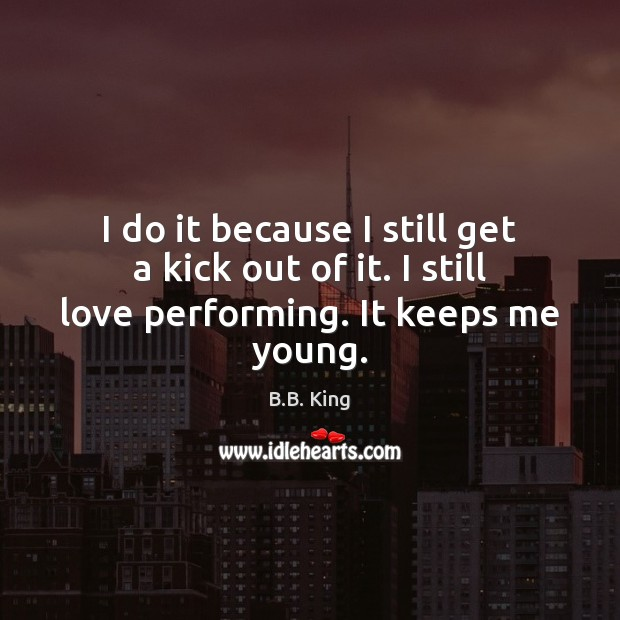I do it because I still get a kick out of it. I still love performing. It keeps me young. B.B. King Picture Quote