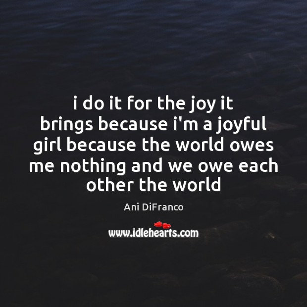 I do it for the joy it brings because i'm a joyful Ani DiFranco Picture Quote