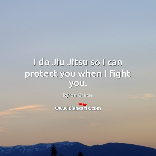 I do Jiu Jitsu so I can protect you when I fight you. Image