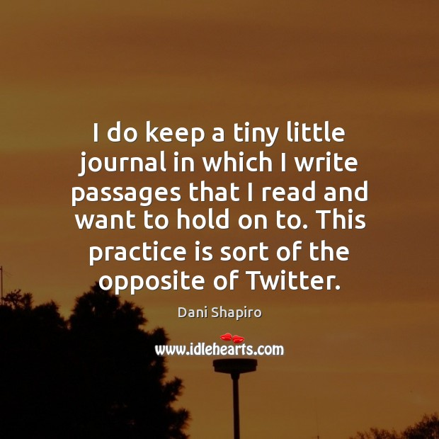 I do keep a tiny little journal in which I write passages Dani Shapiro Picture Quote