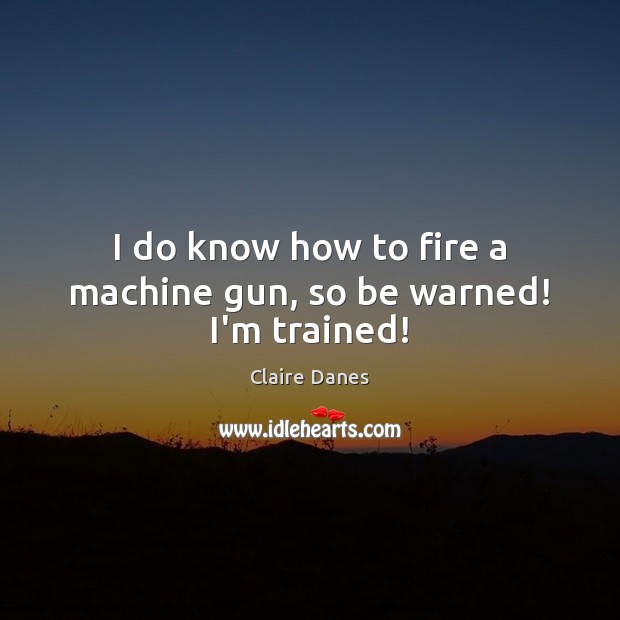 I do know how to fire a machine gun, so be warned! I'm trained! Claire Danes Picture Quote
