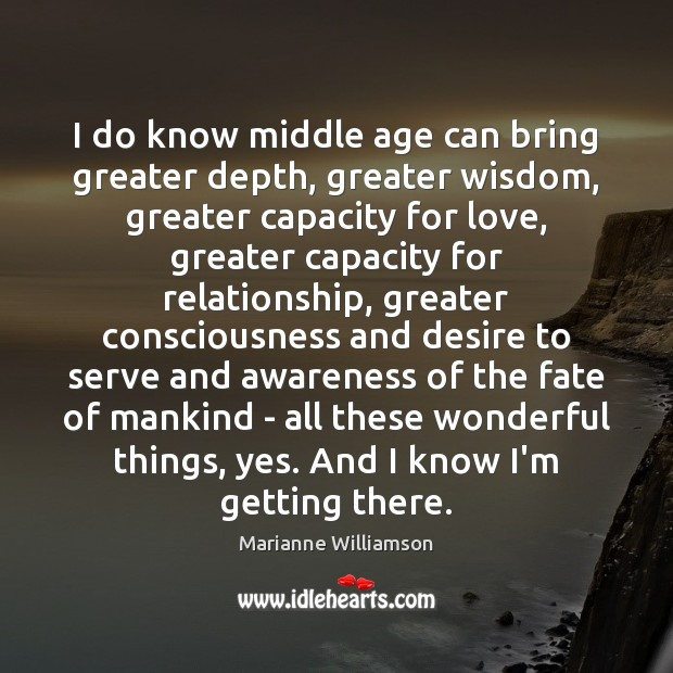 I do know middle age can bring greater depth, greater wisdom, greater Image