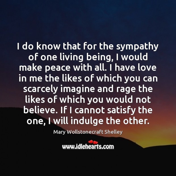I do know that for the sympathy of one living being, I Mary Wollstonecraft Shelley Picture Quote