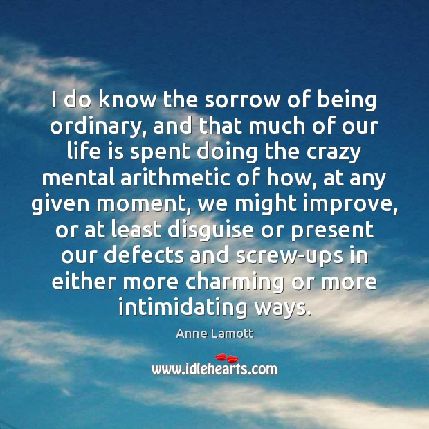 I do know the sorrow of being ordinary, and that much of Anne Lamott Picture Quote