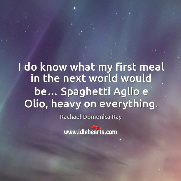I do know what my first meal in the next world would be… spaghetti aglio e olio, heavy on everything. Rachael Domenica Ray Picture Quote