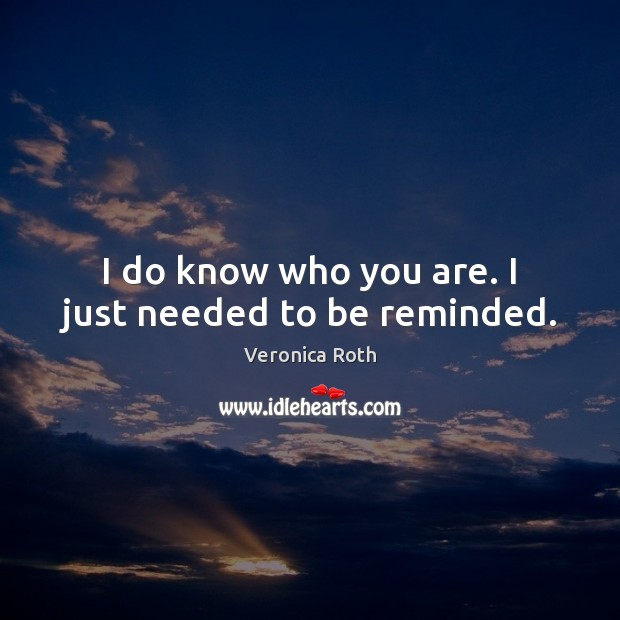 I do know who you are. I just needed to be reminded. Image