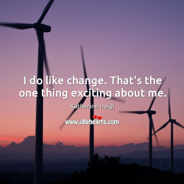 I do like change. That's the one thing exciting about me. Katherine Heigl Picture Quote