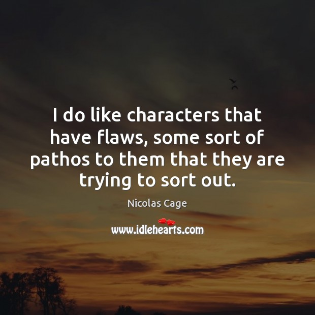 I do like characters that have flaws, some sort of pathos to Nicolas Cage Picture Quote