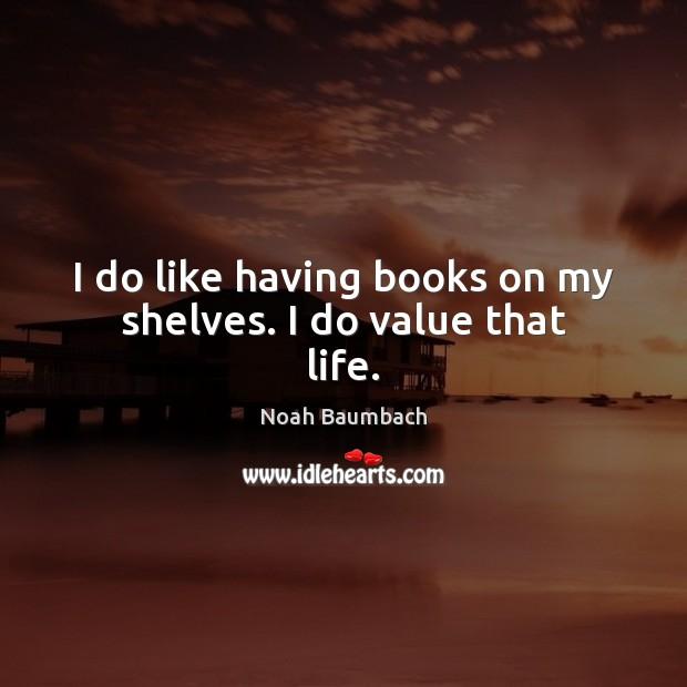 I do like having books on my shelves. I do value that life. Image