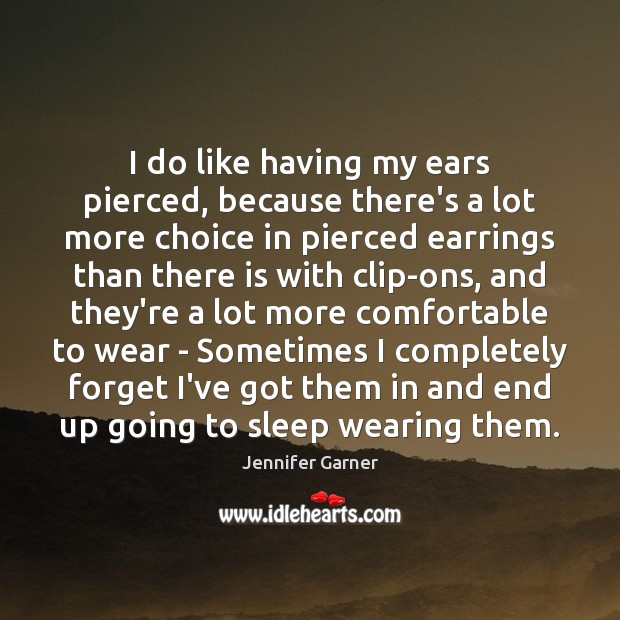 I do like having my ears pierced, because there's a lot more Image