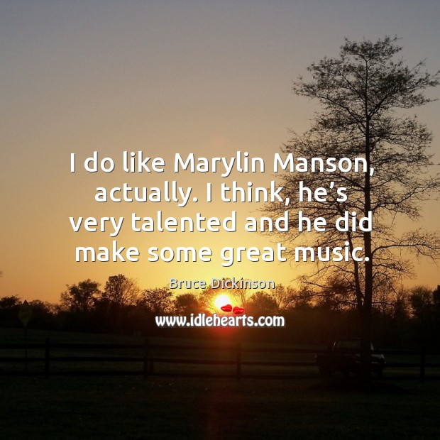 I do like marylin manson, actually. I think, he's very talented and he did make some great music. Bruce Dickinson Picture Quote