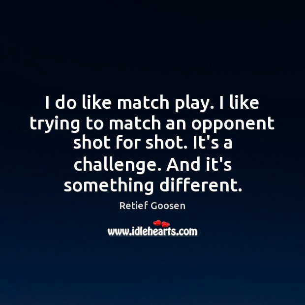 Image, I do like match play. I like trying to match an opponent