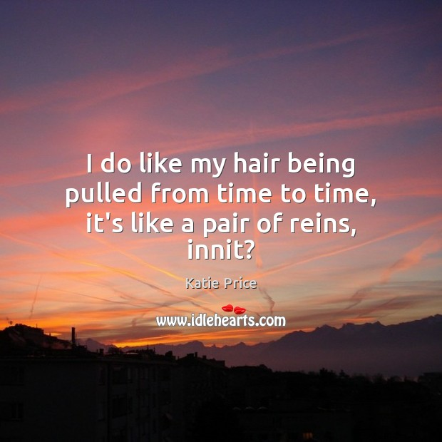 I do like my hair being pulled from time to time, it's like a pair of reins, innit? Image