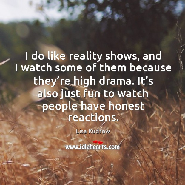 I do like reality shows, and I watch some of them because they're high drama. Lisa Kudrow Picture Quote