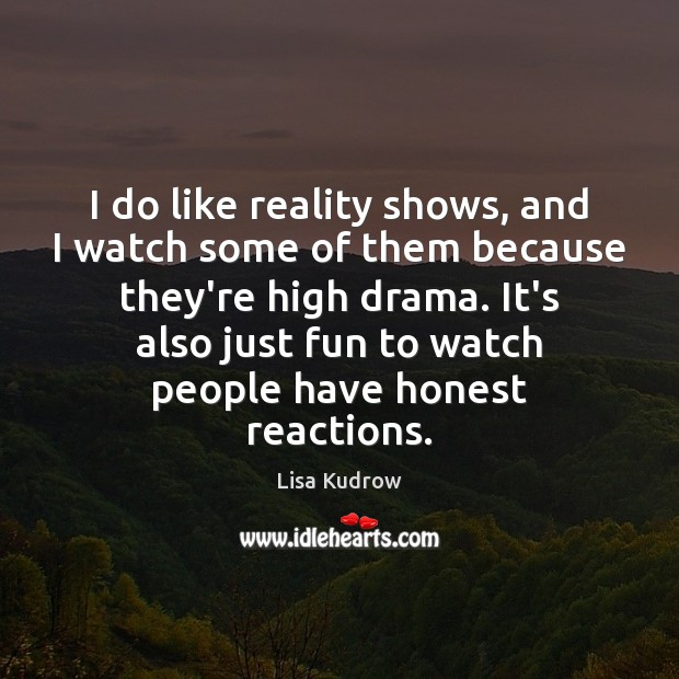 I do like reality shows, and I watch some of them because Lisa Kudrow Picture Quote
