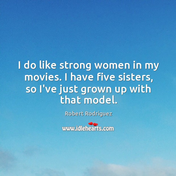 I do like strong women in my movies. I have five sisters, Robert Rodriguez Picture Quote