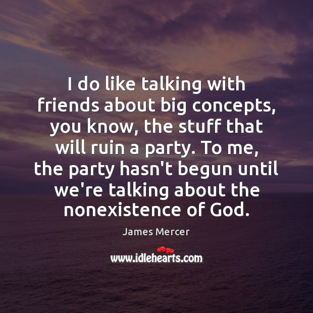 I do like talking with friends about big concepts, you know, the James Mercer Picture Quote