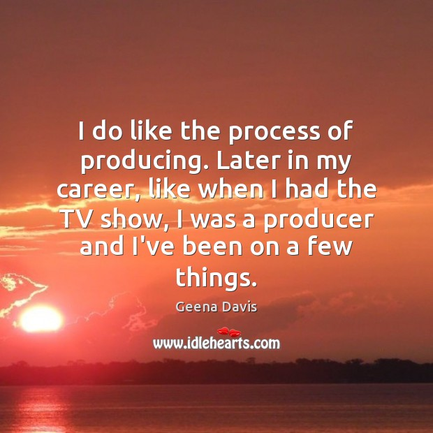 I do like the process of producing. Later in my career, like Geena Davis Picture Quote