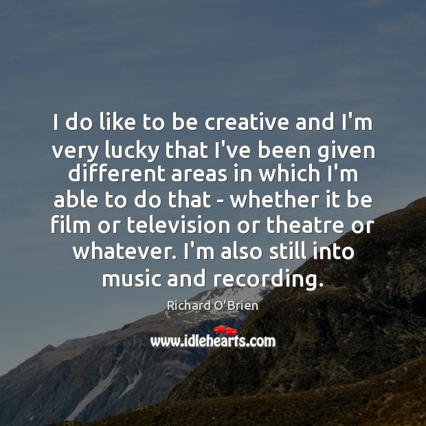 I do like to be creative and I'm very lucky that I've Richard O'Brien Picture Quote
