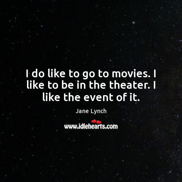 Image, I do like to go to movies. I like to be in the theater. I like the event of it.