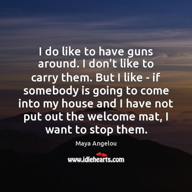 Image, I do like to have guns around. I don't like to carry