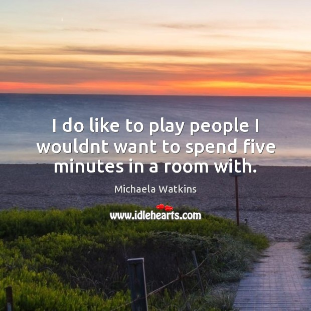 I do like to play people I wouldnt want to spend five minutes in a room with. Image