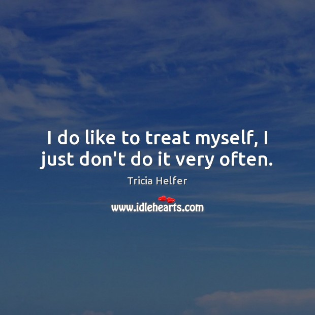 I do like to treat myself, I just don't do it very often. Tricia Helfer Picture Quote