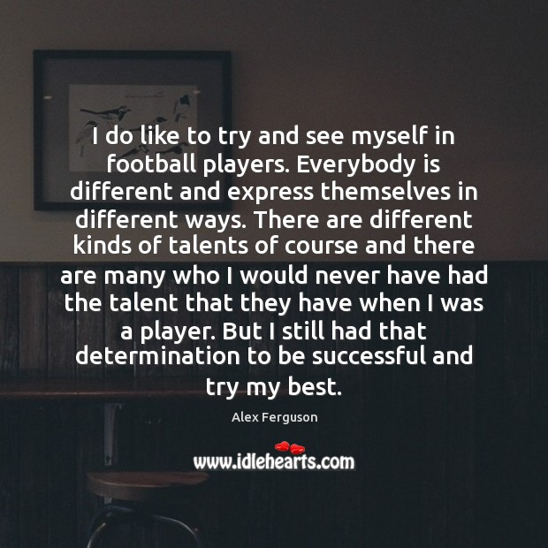 I do like to try and see myself in football players. Everybody Alex Ferguson Picture Quote