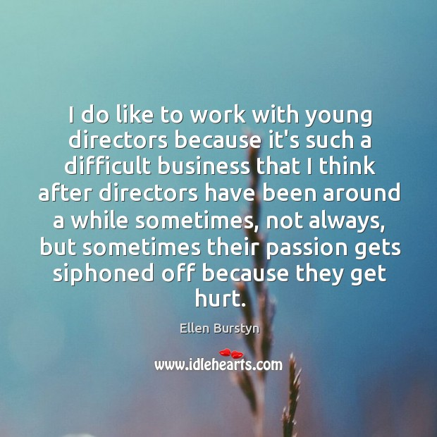 I do like to work with young directors because it's such a Image
