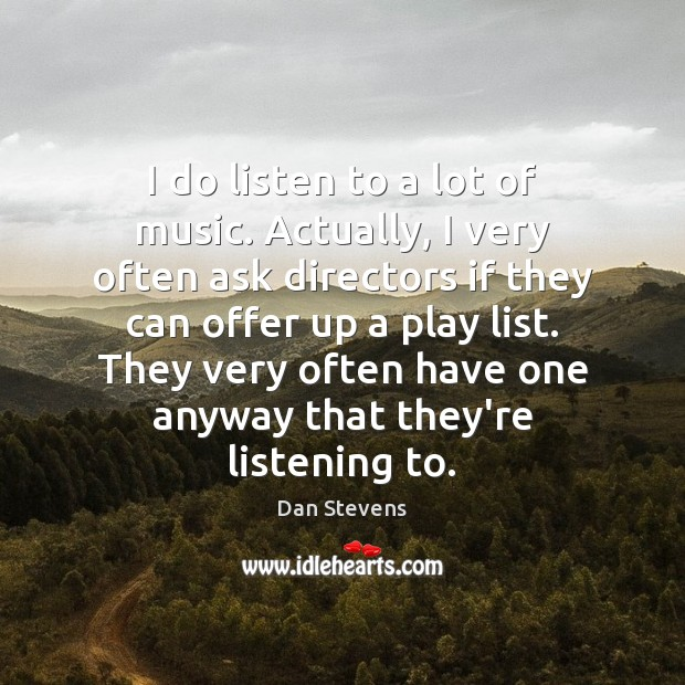 I do listen to a lot of music. Actually, I very often Dan Stevens Picture Quote